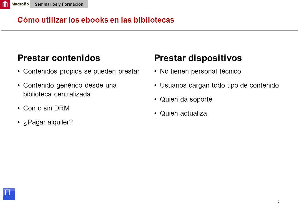 5 Seminarios y Formación Cómo utilizar los ebooks en las bibliotecas Prestar contenidos Contenidos propios se pueden prestar Contenido genérico desde una biblioteca centralizada Con o sin DRM ¿Pagar alquiler.