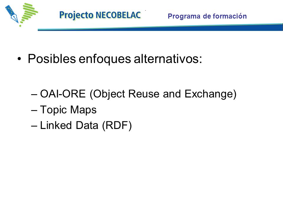 Programa de formación Posibles enfoques alternativos: –OAI-ORE (Object Reuse and Exchange) –Topic Maps –Linked Data (RDF)