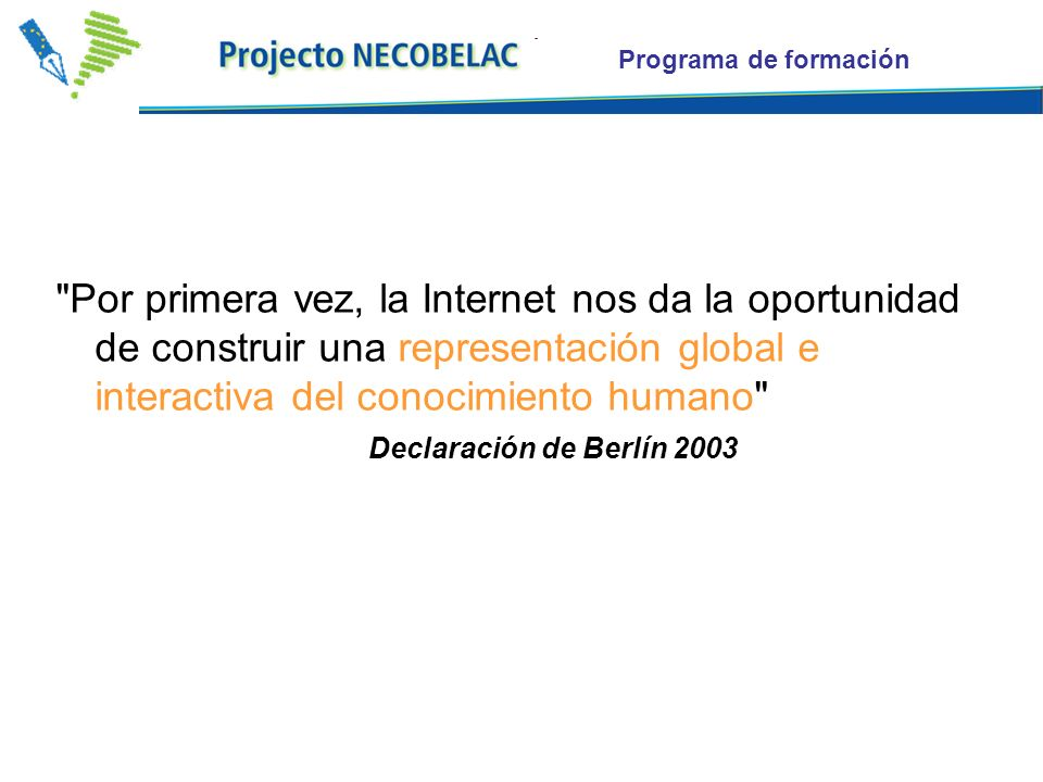 Programa de formación Por primera vez, la Internet nos da la oportunidad de construir una representación global e interactiva del conocimiento humano Declaración de Berlín 2003
