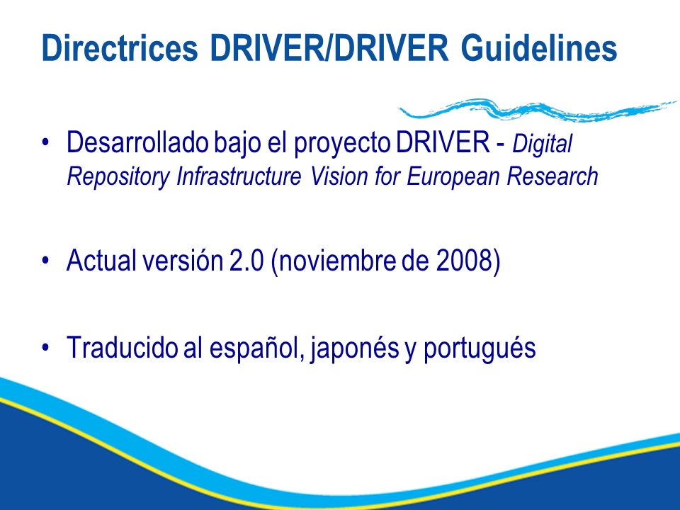 Directrices DRIVER/DRIVER Guidelines Desarrollado bajo el proyecto DRIVER - Digital Repository Infrastructure Vision for European Research Actual vers
