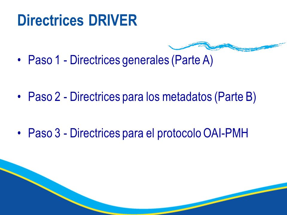Directrices DRIVER Paso 1 - Directrices generales (Parte A) Paso 2 - Directrices para los metadatos (Parte B) Paso 3 - Directrices para el protocolo OAI-PMH
