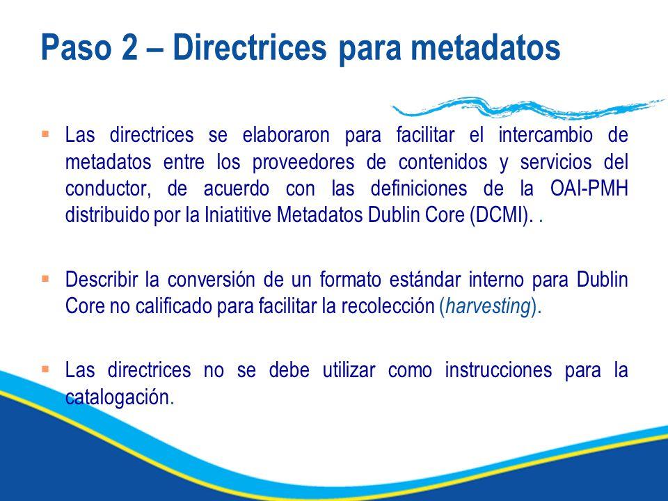 Paso 2 – Directrices para metadatos Las directrices se elaboraron para facilitar el intercambio de metadatos entre los proveedores de contenidos y servicios del conductor, de acuerdo con las definiciones de la OAI-PMH distribuido por la Iniatitive Metadatos Dublin Core (DCMI)..