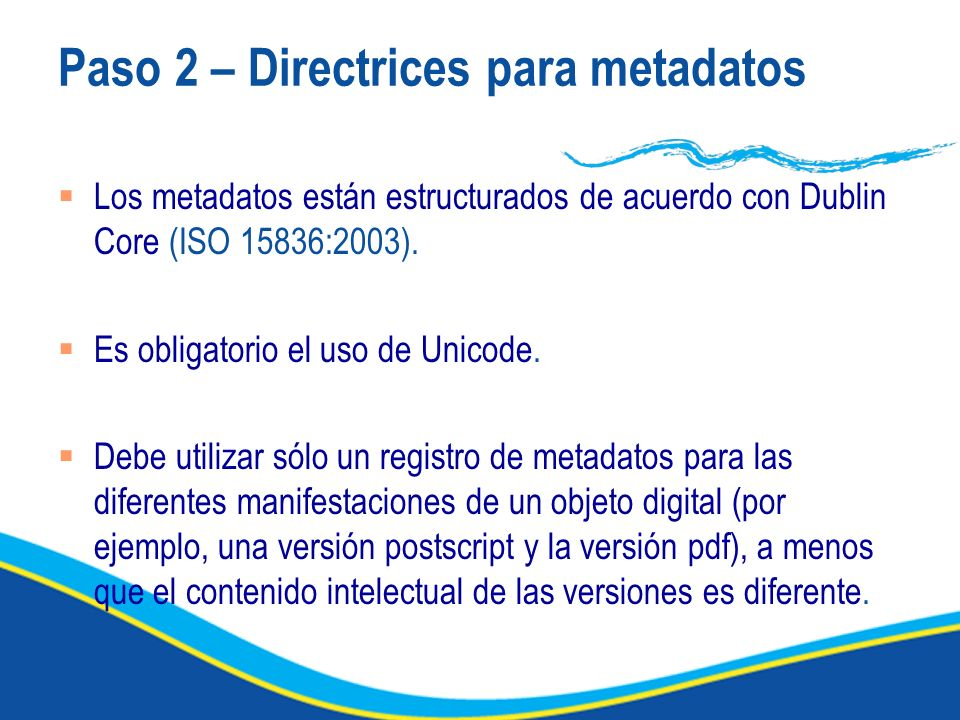 Paso 2 – Directrices para metadatos Los metadatos están estructurados de acuerdo con Dublin Core (ISO 15836:2003).