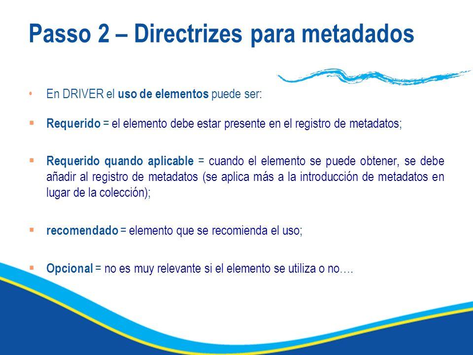 Passo 2 – Directrizes para metadados En DRIVER el uso de elementos puede ser: Requerido = el elemento debe estar presente en el registro de metadatos; Requerido quando aplicable = cuando el elemento se puede obtener, se debe añadir al registro de metadatos (se aplica más a la introducción de metadatos en lugar de la colección); recomendado = elemento que se recomienda el uso; Opcional = no es muy relevante si el elemento se utiliza o no….