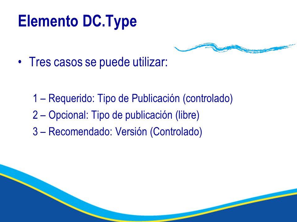 Elemento DC.Type Tres casos se puede utilizar: 1 – Requerido: Tipo de Publicación (controlado) 2 – Opcional: Tipo de publicación (libre) 3 – Recomendado: Versión (Controlado)
