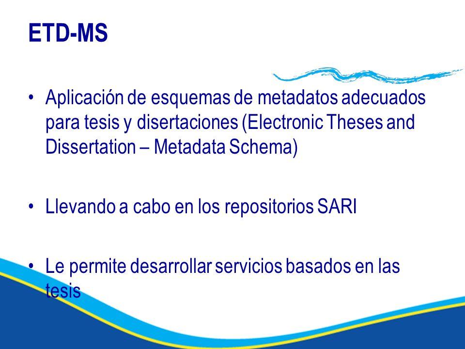 ETD-MS Aplicación de esquemas de metadatos adecuados para tesis y disertaciones (Electronic Theses and Dissertation – Metadata Schema) Llevando a cabo en los repositorios SARI Le permite desarrollar servicios basados en las tesis