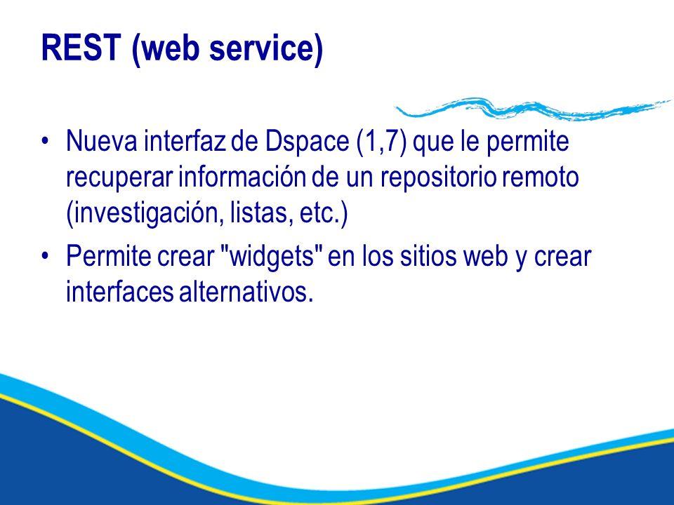 REST (web service) Nueva interfaz de Dspace (1,7) que le permite recuperar información de un repositorio remoto (investigación, listas, etc.) Permite crear widgets en los sitios web y crear interfaces alternativos.