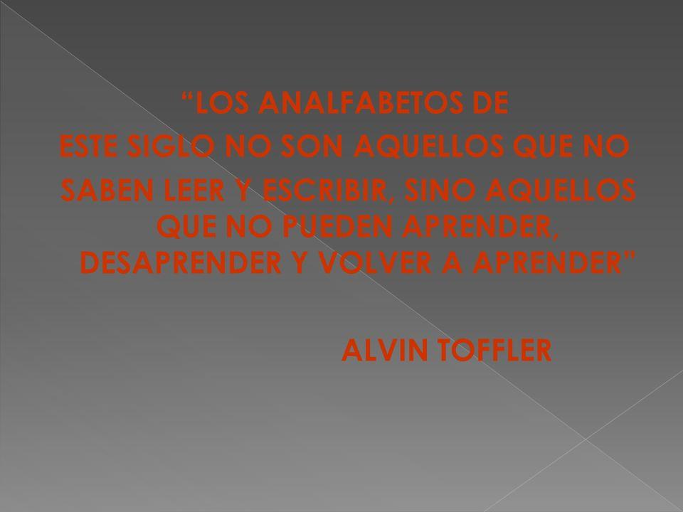 LOS ANALFABETOS DE ESTE SIGLO NO SON AQUELLOS QUE NO SABEN LEER Y ESCRIBIR, SINO AQUELLOS QUE NO PUEDEN APRENDER, DESAPRENDER Y VOLVER A APRENDER ALVIN TOFFLER