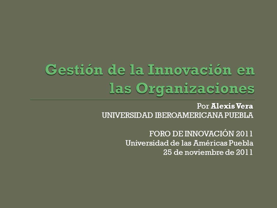 Alexis Vera Por Alexis Vera UNIVERSIDAD IBEROAMERICANA PUEBLA FORO DE INNOVACIÓN 2011 Universidad de las Américas Puebla 25 de noviembre de 2011