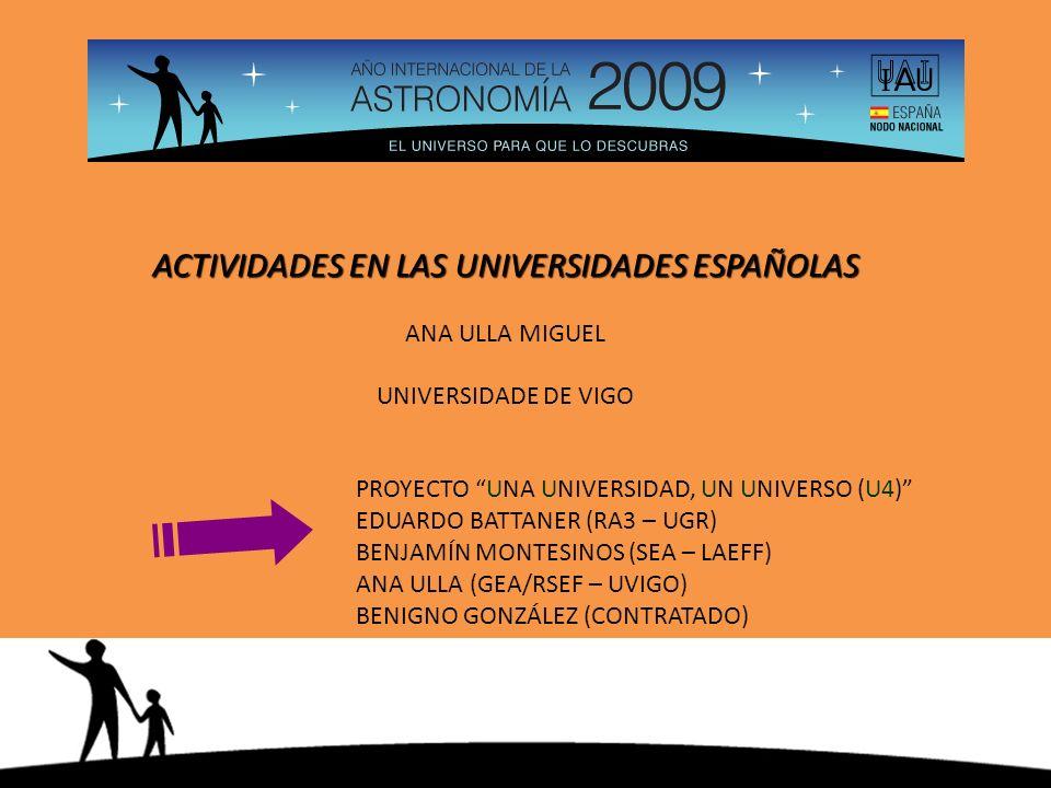 ACTIVIDADES EN LAS UNIVERSIDADES ESPAÑOLAS ANA ULLA MIGUEL UNIVERSIDADE DE VIGO PROYECTO UNA UNIVERSIDAD, UN UNIVERSO (U4) EDUARDO BATTANER (RA3 – UGR) BENJAMÍN MONTESINOS (SEA – LAEFF) ANA ULLA (GEA/RSEF – UVIGO) BENIGNO GONZÁLEZ (CONTRATADO)