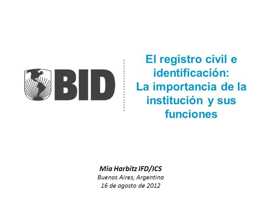 El registro civil e identificación: La importancia de la institución y sus funciones Mia Harbitz IFD/ICS Buenos Aires, Argentina 16 de agosto de 2012