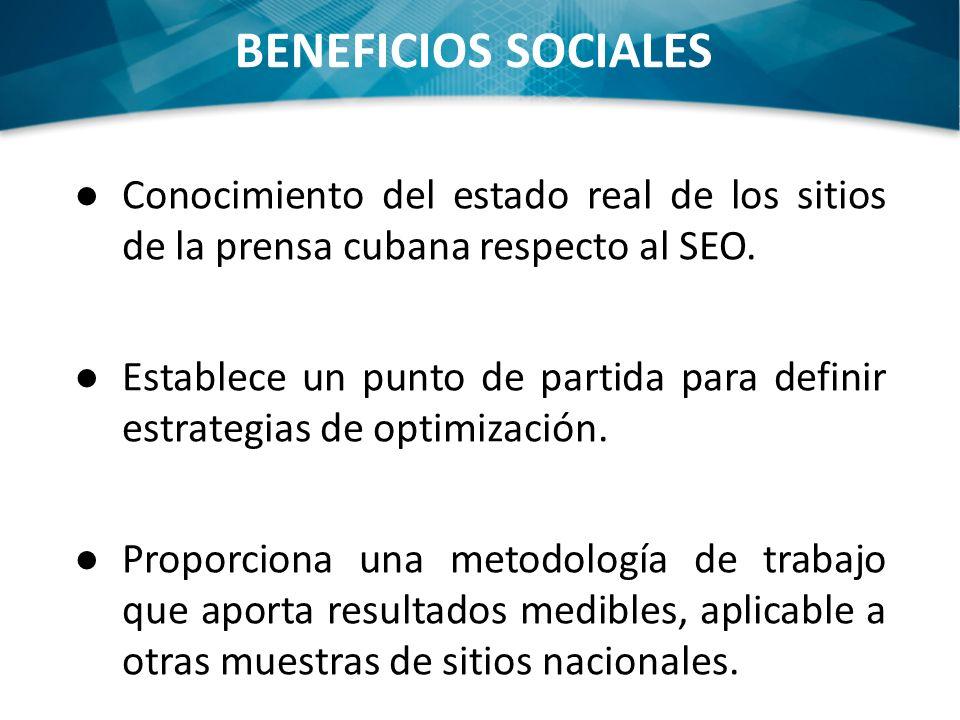 BENEFICIOS SOCIALES Conocimiento del estado real de los sitios de la prensa cubana respecto al SEO. Establece un punto de partida para definir estrate