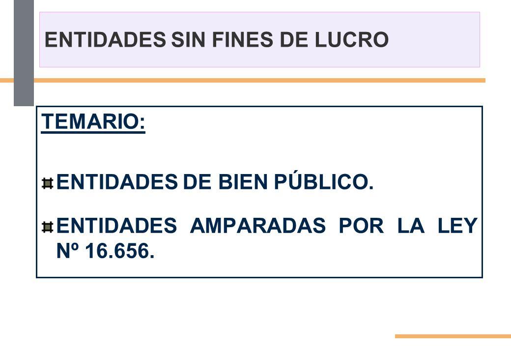 ENTIDADES SIN FINES DE LUCRO TEMARIO: ENTIDADES DE BIEN PÚBLICO. ENTIDADES AMPARADAS POR LA LEY Nº 16.656.