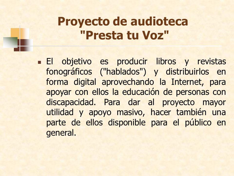 Proyecto de audioteca Presta tu Voz El objetivo es producir libros y revistas fonográficos ( hablados ) y distribuirlos en forma digital aprovechando la Internet, para apoyar con ellos la educación de personas con discapacidad.