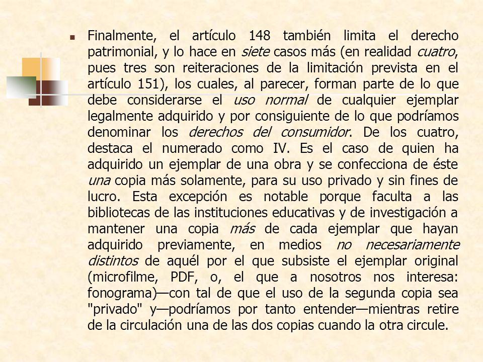 Finalmente, el artículo 148 también limita el derecho patrimonial, y lo hace en siete casos más (en realidad cuatro, pues tres son reiteraciones de la limitación prevista en el artículo 151), los cuales, al parecer, forman parte de lo que debe considerarse el uso normal de cualquier ejemplar legalmente adquirido y por consiguiente de lo que podríamos denominar los derechos del consumidor.
