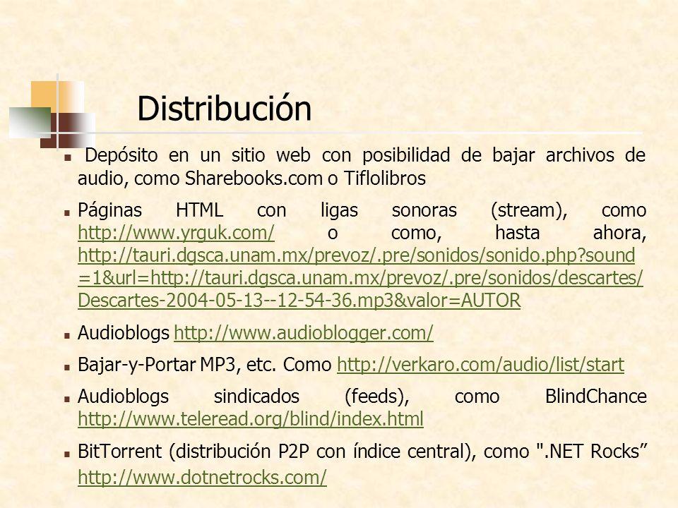 Distribución Depósito en un sitio web con posibilidad de bajar archivos de audio, como Sharebooks.com o Tiflolibros Páginas HTML con ligas sonoras (stream), como http://www.yrguk.com/ o como, hasta ahora, http://tauri.dgsca.unam.mx/prevoz/.pre/sonidos/sonido.php sound =1&url=http://tauri.dgsca.unam.mx/prevoz/.pre/sonidos/descartes/ Descartes-2004-05-13--12-54-36.mp3&valor=AUTOR http://www.yrguk.com/ http://tauri.dgsca.unam.mx/prevoz/.pre/sonidos/sonido.php sound =1&url=http://tauri.dgsca.unam.mx/prevoz/.pre/sonidos/descartes/ Descartes-2004-05-13--12-54-36.mp3&valor=AUTOR Audioblogs http://www.audioblogger.com/http://www.audioblogger.com/ Bajar-y-Portar MP3, etc.