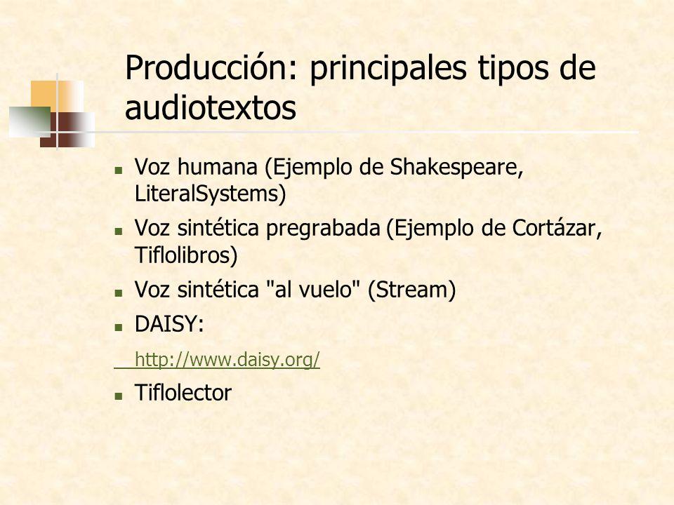 Producción: principales tipos de audiotextos Voz humana (Ejemplo de Shakespeare, LiteralSystems) Voz sintética pregrabada (Ejemplo de Cortázar, Tiflolibros) Voz sintética al vuelo (Stream) DAISY: http://www.daisy.org/ Tiflolector