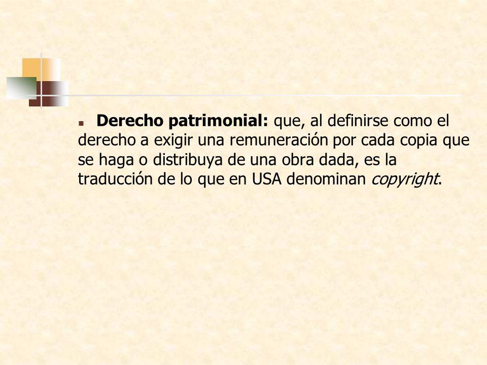 Derecho patrimonial: que, al definirse como el derecho a exigir una remuneración por cada copia que se haga o distribuya de una obra dada, es la traducción de lo que en USA denominan copyright.