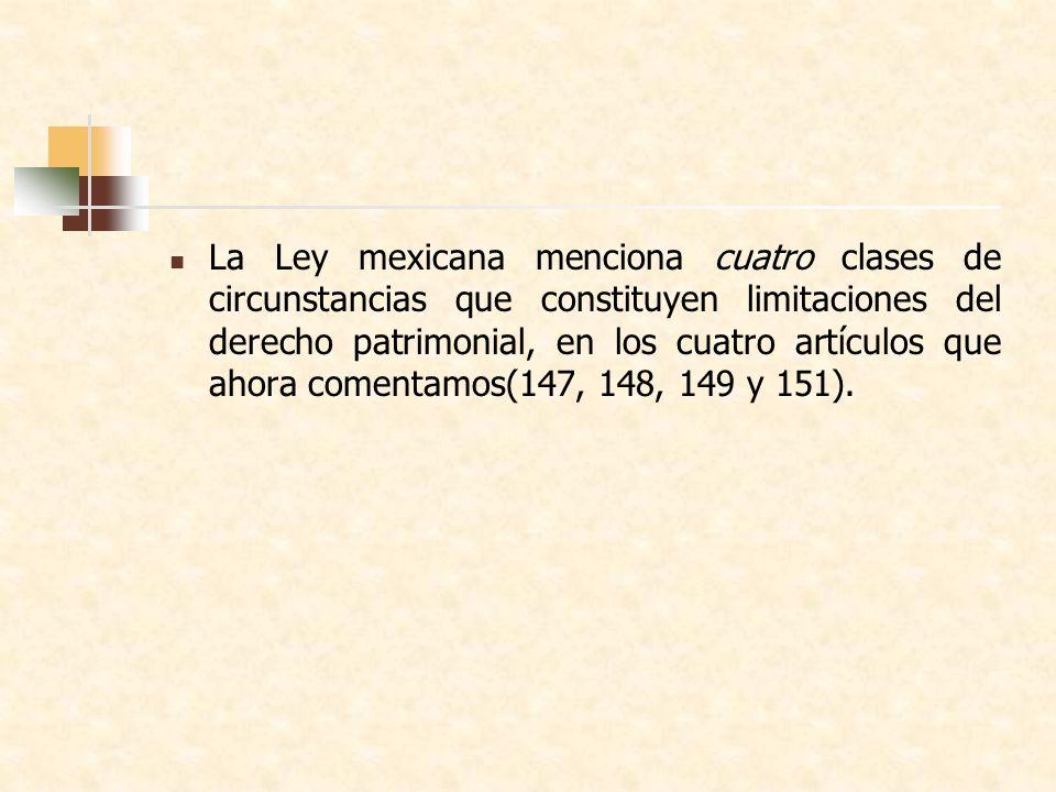 La Ley mexicana menciona cuatro clases de circunstancias que constituyen limitaciones del derecho patrimonial, en los cuatro artículos que ahora comentamos(147, 148, 149 y 151).