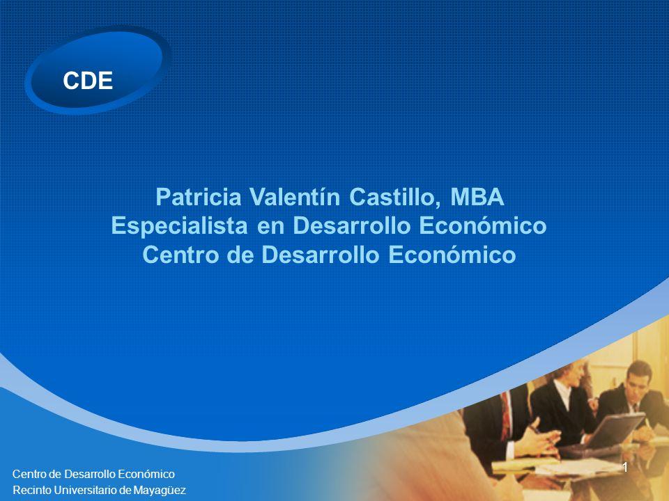 CDE Centro de Desarrollo Económico Recinto Universitario de Mayagüez 1 Patricia Valentín Castillo, MBA Especialista en Desarrollo Económico Centro de