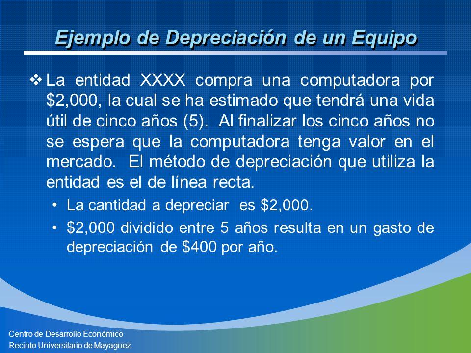Centro de Desarrollo Económico Recinto Universitario de Mayagüez Ejemplo de Depreciación de un Equipo La entidad XXXX compra una computadora por $2,000, la cual se ha estimado que tendrá una vida útil de cinco años (5).