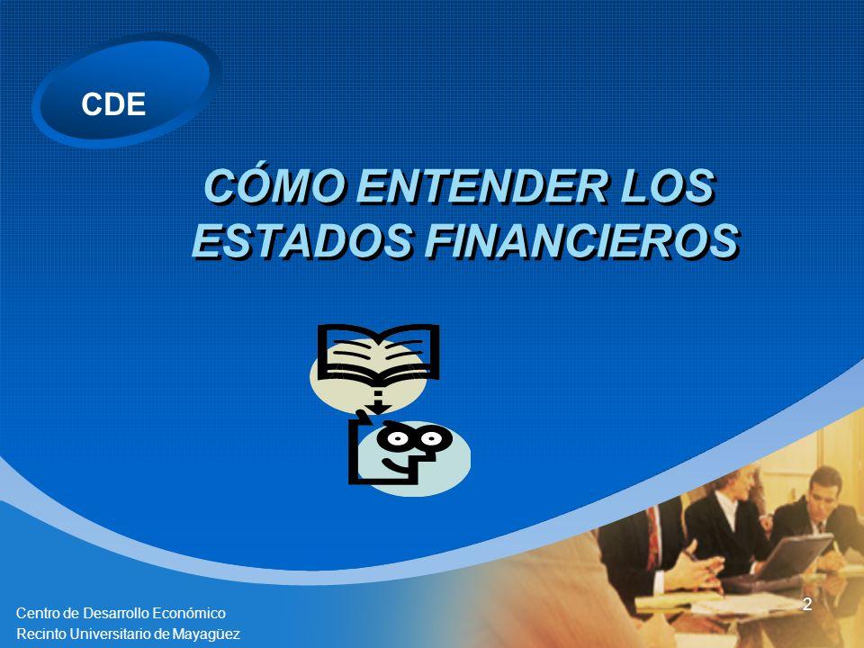CDE Centro de Desarrollo Económico Recinto Universitario de Mayagüez 2 CÓMO ENTENDER LOS ESTADOS FINANCIEROS