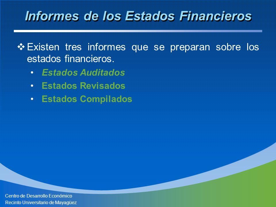 Centro de Desarrollo Económico Recinto Universitario de Mayagüez Informes de los Estados Financieros Existen tres informes que se preparan sobre los estados financieros.