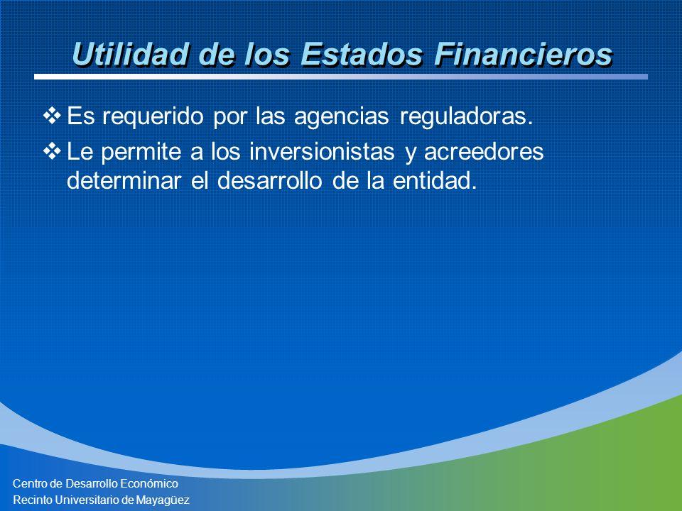Centro de Desarrollo Económico Recinto Universitario de Mayagüez Utilidad de los Estados Financieros Es requerido por las agencias reguladoras. Le per