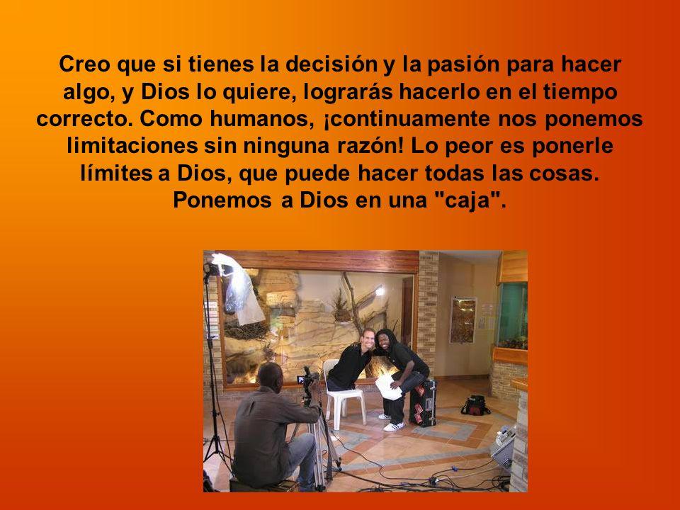 Creo que si tienes la decisión y la pasión para hacer algo, y Dios lo quiere, lograrás hacerlo en el tiempo correcto. Como humanos, ¡continuamente nos