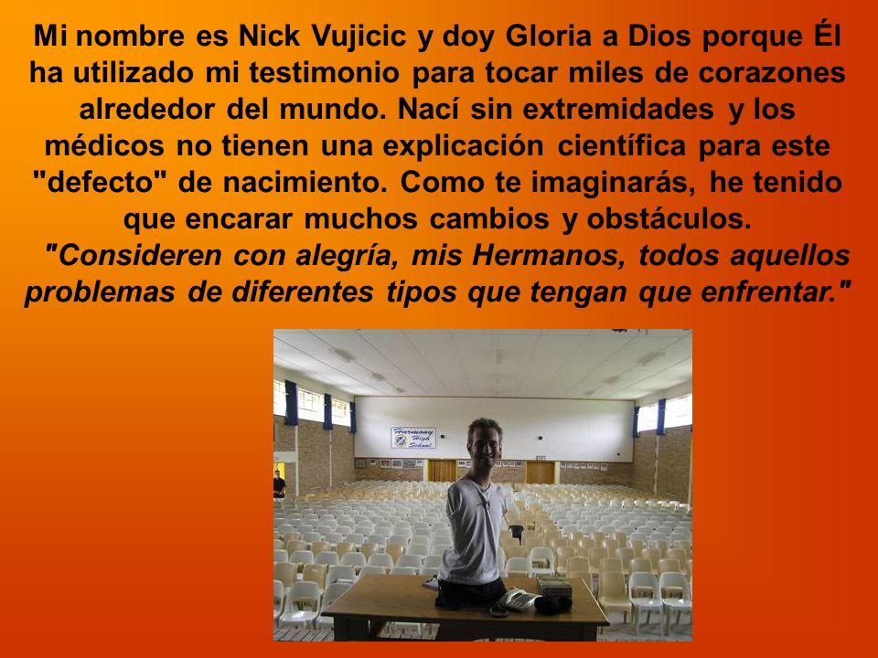 Mi nombre es Nick Vujicic y doy Gloria a Dios porque Él ha utilizado mi testimonio para tocar miles de corazones alrededor del mundo. Nací sin extremi