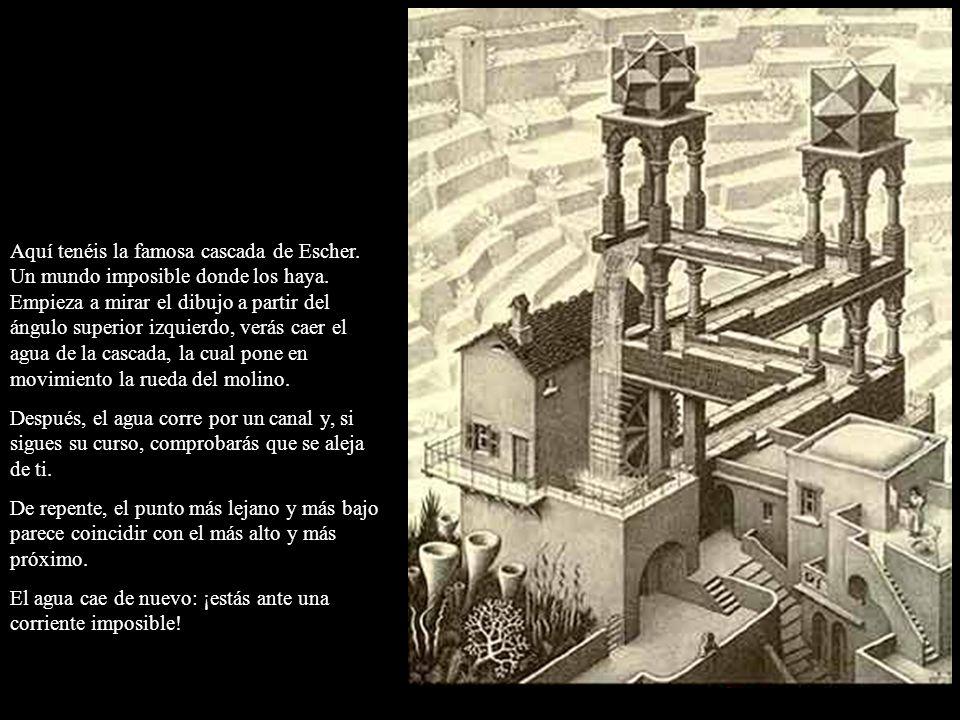 Aquí tenéis la famosa cascada de Escher. Un mundo imposible donde los haya. Empieza a mirar el dibujo a partir del ángulo superior izquierdo, verás ca
