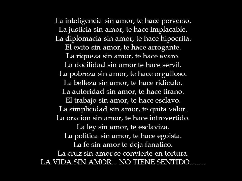 La inteligencia sin amor, te hace perverso.La justicia sin amor, te hace implacable.