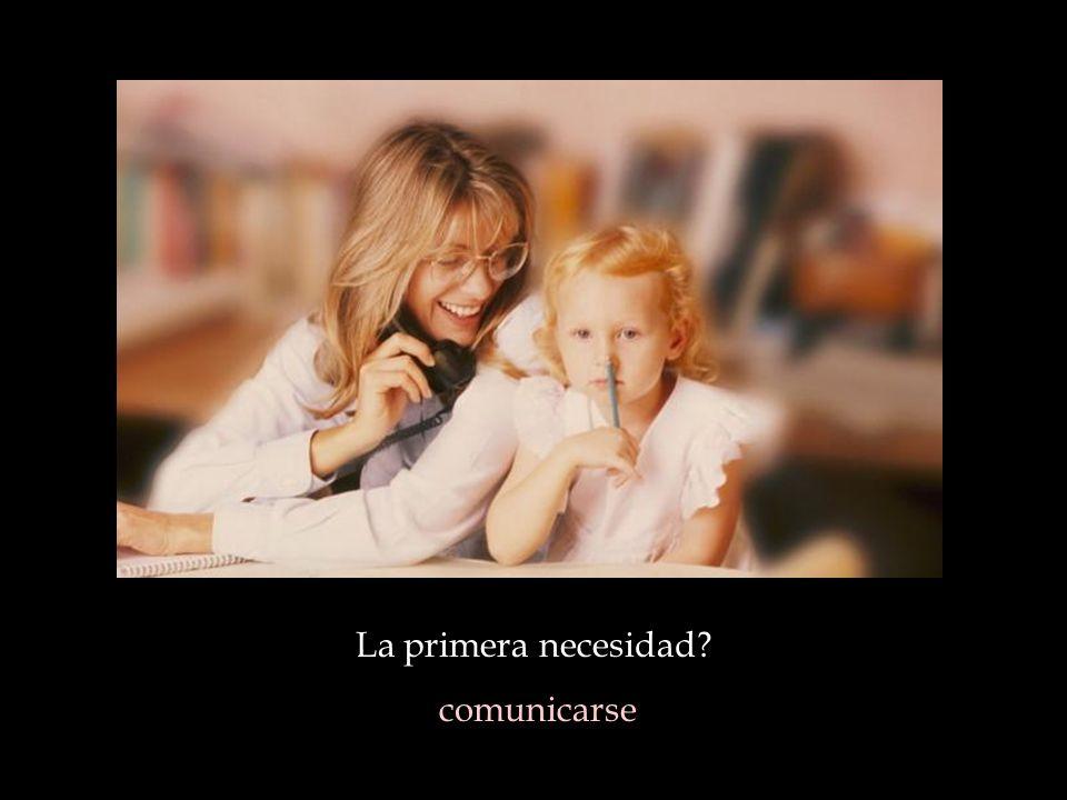 La primera necesidad? comunicarse