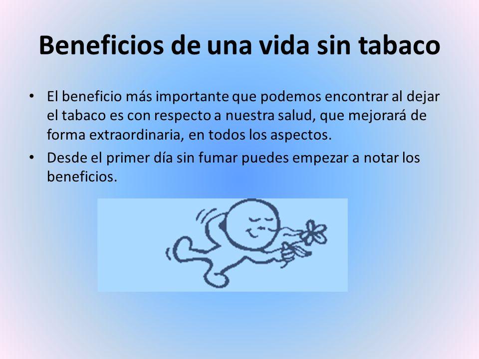 Beneficios de una vida sin tabaco El beneficio más importante que podemos encontrar al dejar el tabaco es con respecto a nuestra salud, que mejorará de forma extraordinaria, en todos los aspectos.