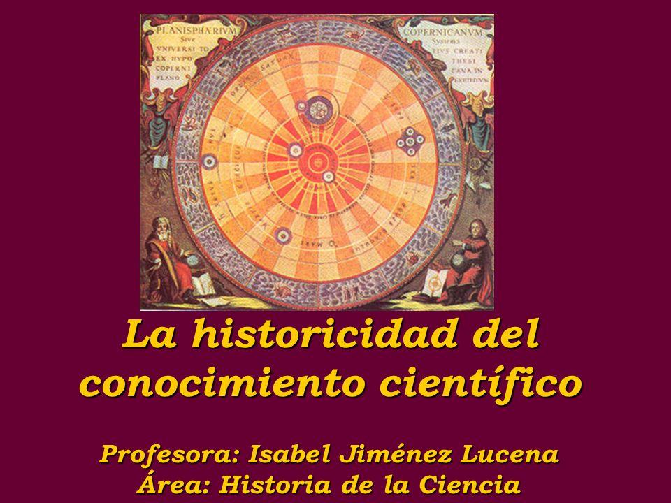 La historicidad del conocimiento científico Profesora: Isabel Jiménez Lucena Área: Historia de la Ciencia