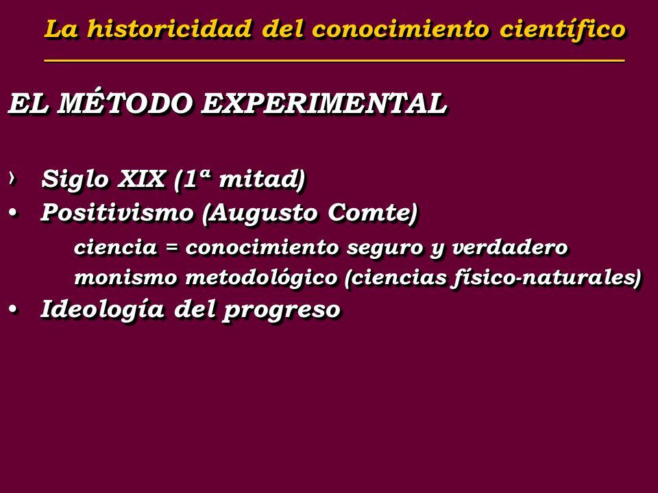 EL MÉTODO EXPERIMENTAL Siglo XIX (1ª mitad) Siglo XIX (1ª mitad) Positivismo (Augusto Comte) Positivismo (Augusto Comte) ciencia = conocimiento seguro
