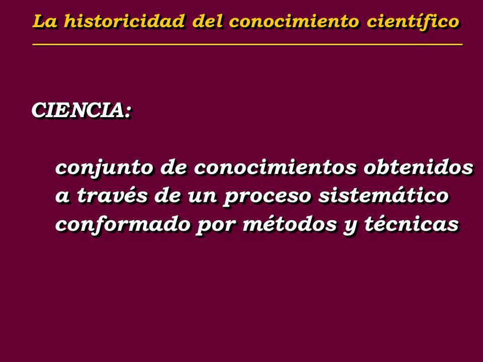 CIENCIA: conjunto de conocimientos obtenidos a través de un proceso sistemático conformado por métodos y técnicas CIENCIA: La historicidad del conocim