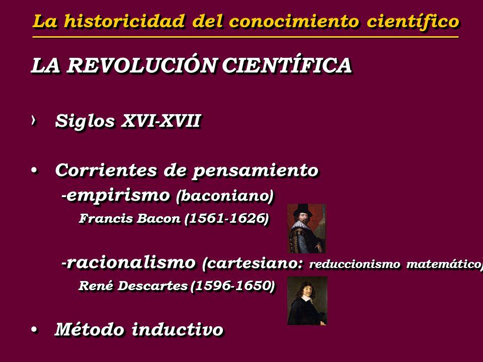 LA REVOLUCIÓN CIENTÍFICA Siglos XVI-XVII Siglos XVI-XVII Corrientes de pensamiento Corrientes de pensamiento -empirismo (baconiano) -empirismo (baconiano) Francis Bacon (1561-1626) -racionalismo (cartesiano: reduccionismo matemático ) -racionalismo (cartesiano: reduccionismo matemático ) René Descartes (1596-1650) Método inductivo Método inductivo LA REVOLUCIÓN CIENTÍFICA Siglos XVI-XVII Siglos XVI-XVII Corrientes de pensamiento Corrientes de pensamiento -empirismo (baconiano) -empirismo (baconiano) Francis Bacon (1561-1626) -racionalismo (cartesiano: reduccionismo matemático ) -racionalismo (cartesiano: reduccionismo matemático ) René Descartes (1596-1650) Método inductivo Método inductivo La historicidad del conocimiento científico La historicidad del conocimiento científico