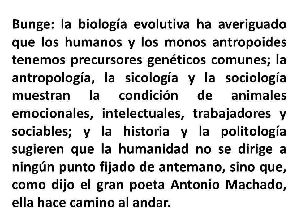 Bunge: la biología evolutiva ha averiguado que los humanos y los monos antropoides tenemos precursores genéticos comunes; la antropología, la sicologí