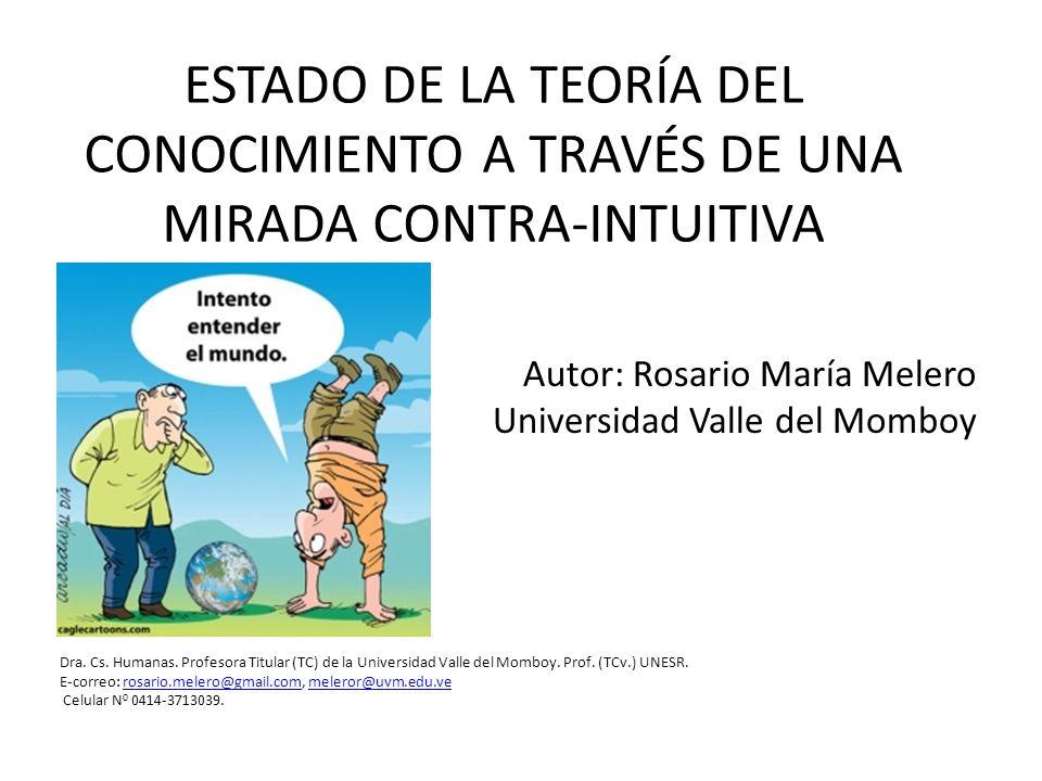 ESTADO DE LA TEORÍA DEL CONOCIMIENTO A TRAVÉS DE UNA MIRADA CONTRA-INTUITIVA Autor: Rosario María Melero Universidad Valle del Momboy Dra. Cs. Humanas