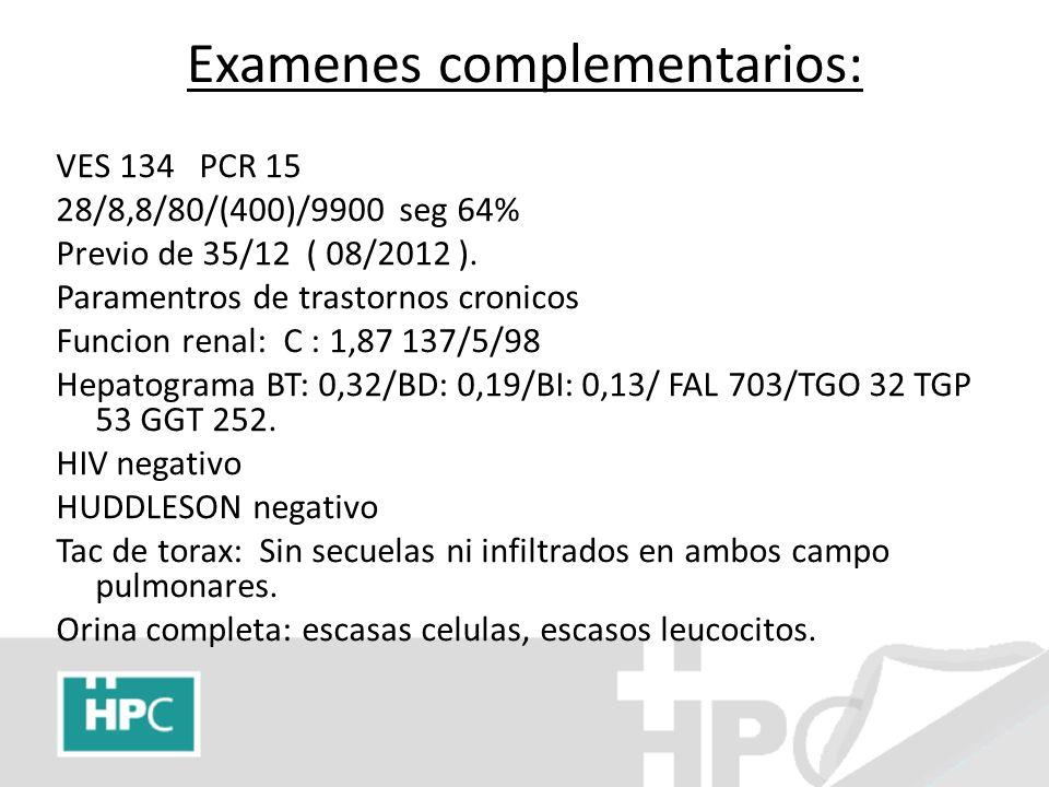 Examenes complementarios: VES 134 PCR 15 28/8,8/80/(400)/9900 seg 64% Previo de 35/12 ( 08/2012 ). Paramentros de trastornos cronicos Funcion renal: C