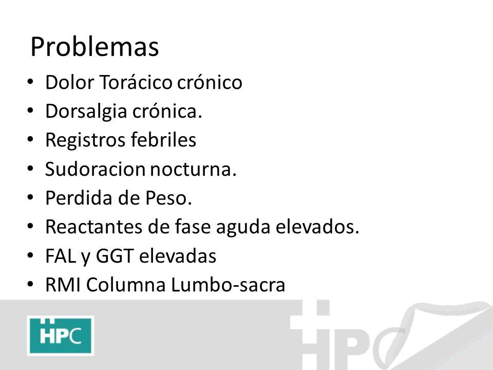 Problemas Dolor Torácico crónico Dorsalgia crónica. Registros febriles Sudoracion nocturna. Perdida de Peso. Reactantes de fase aguda elevados. FAL y