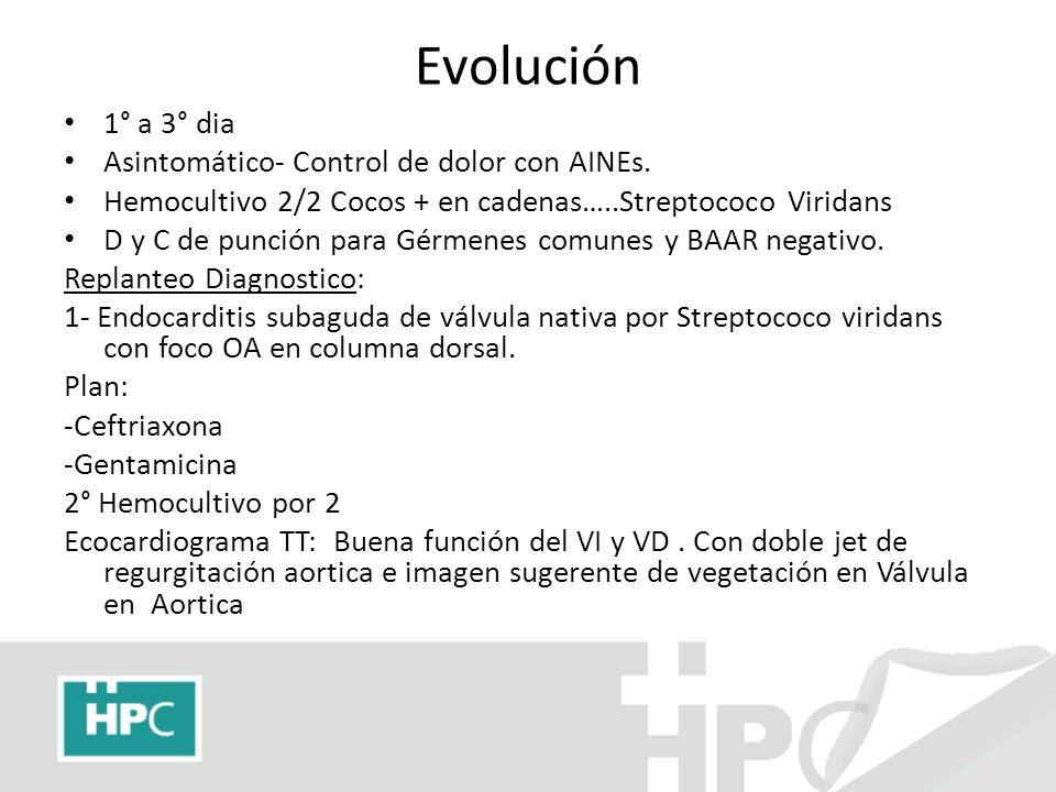 Evolución 1° a 3° dia Asintomático- Control de dolor con AINEs. Hemocultivo 2/2 Cocos + en cadenas…..Streptococo Viridans D y C de punción para Gérmen