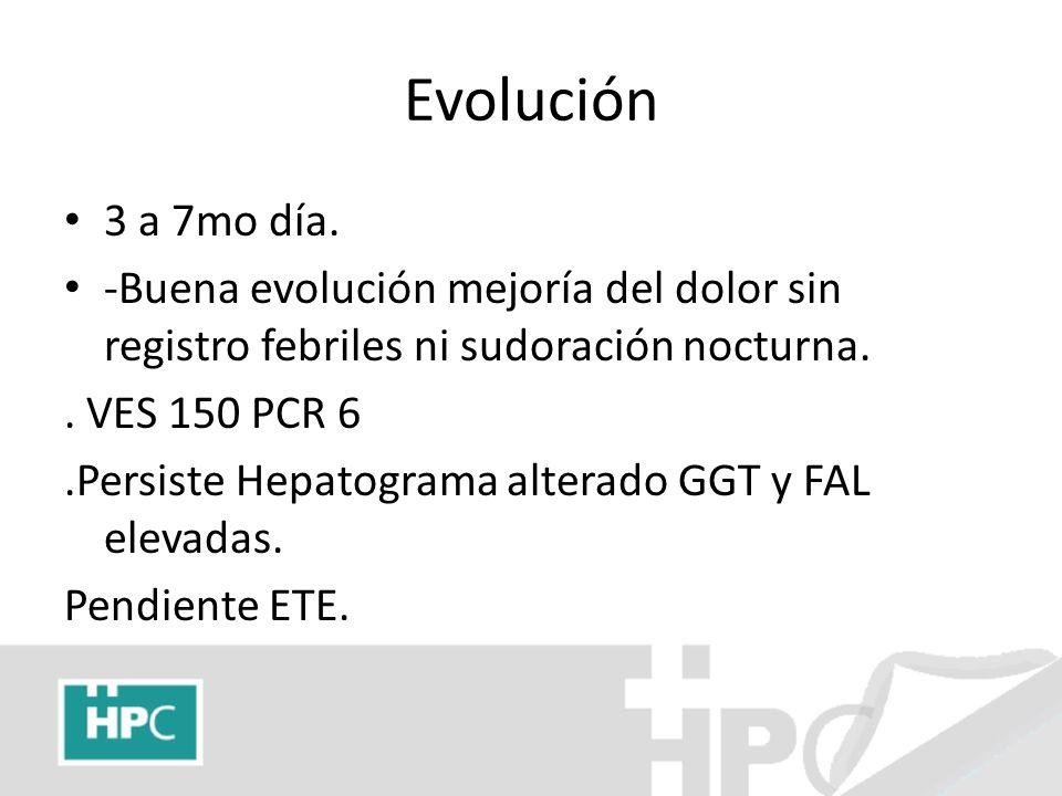 Evolución 3 a 7mo día. -Buena evolución mejoría del dolor sin registro febriles ni sudoración nocturna.. VES 150 PCR 6.Persiste Hepatograma alterado G