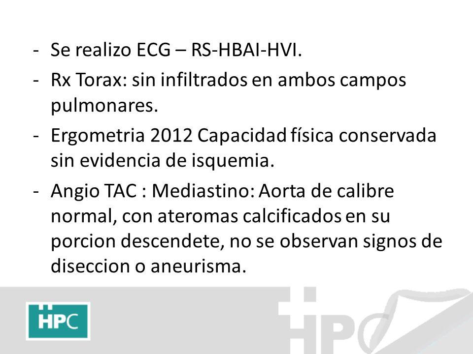 -Se realizo ECG – RS-HBAI-HVI. -Rx Torax: sin infiltrados en ambos campos pulmonares. -Ergometria 2012 Capacidad física conservada sin evidencia de is