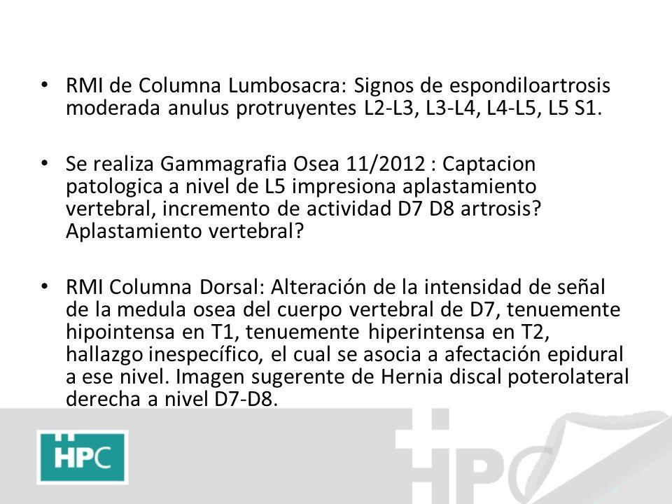 RMI de Columna Lumbosacra: Signos de espondiloartrosis moderada anulus protruyentes L2-L3, L3-L4, L4-L5, L5 S1. Se realiza Gammagrafia Osea 11/2012 :