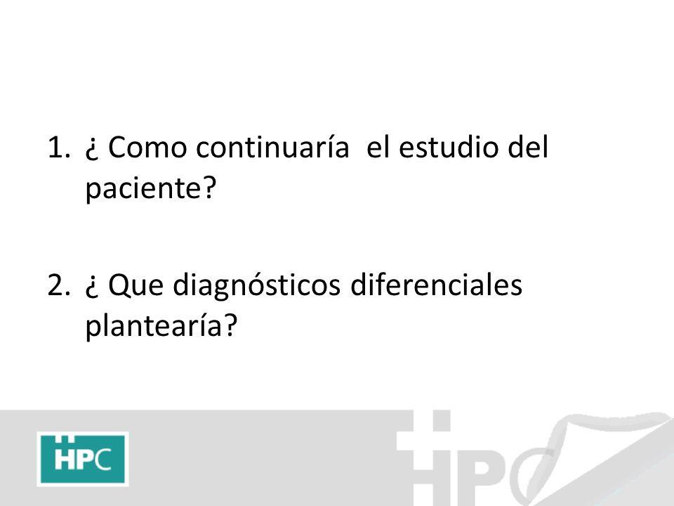 1.¿ Como continuaría el estudio del paciente? 2.¿ Que diagnósticos diferenciales plantearía?