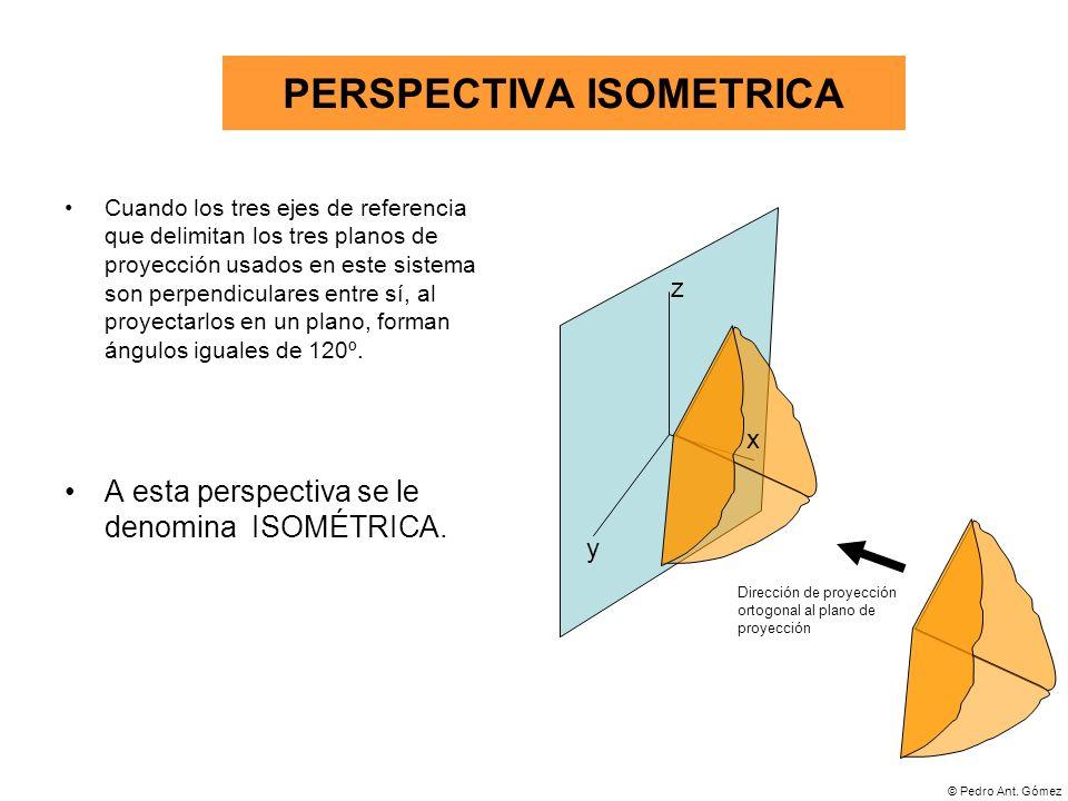 © Pedro Ant. Gómez PERSPECTIVA ISOMETRICA Cuando los tres ejes de referencia que delimitan los tres planos de proyección usados en este sistema son pe