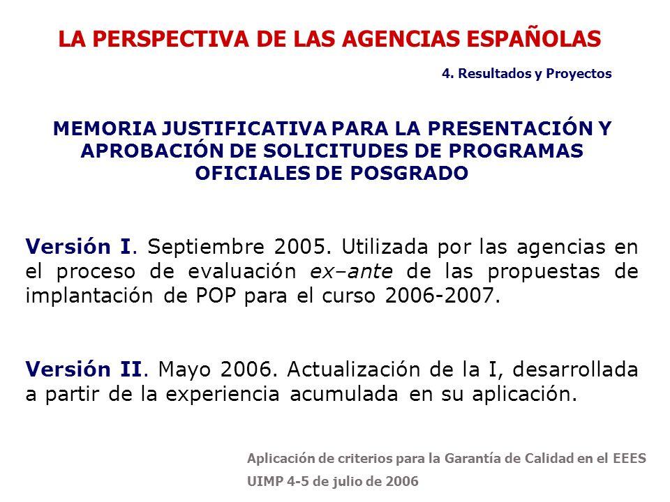 Aplicación de criterios para la Garantía de Calidad en el EEES UIMP 4-5 de julio de 2006 LA PERSPECTIVA DE LAS AGENCIAS ESPAÑOLAS MEMORIA JUSTIFICATIVA PARA LA PRESENTACIÓN Y APROBACIÓN DE SOLICITUDES DE PROGRAMAS OFICIALES DE POSGRADO Versión I.