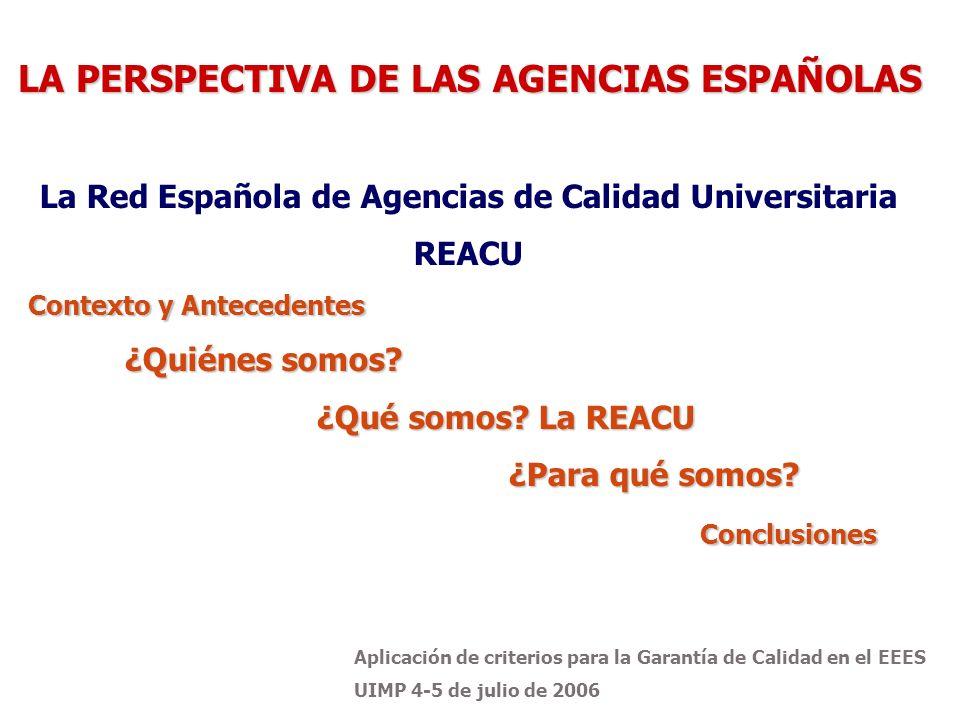 Aplicación de criterios para la Garantía de Calidad en el EEES UIMP 4-5 de julio de 2006 La Red Española de Agencias de Calidad Universitaria REACU Contexto y Antecedentes ¿Quiénes somos.